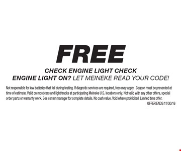 frFree check engine light check engine light on? Let Meineke read your code! Not responsible for low batteries that fail during testing. If diagnostic services are required, fees may apply. Coupon must be presented at time of estimate. Valid on most cars and light trucks at participating Meineke U.S. locations only. Not valid with any other offers, special order parts or warranty work. See center manager for complete details. No cash value. Void where prohibited. Limited time offer.Offer ends 11/30/16