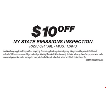 $10 OFF NY state emissions inspection. Pass or fail. Most cars. Additional shop supply and disposal fees may apply. Discount applies to regular retail pricing. Coupon must be presented at time of estimate. Valid on most cars and light trucks at participating Meineke U.S. locations only. Not valid with any other offers, special order parts or warranty work. See center manager for complete details. No cash value. Void where prohibited. Limited time offer.Offer ends 11/30/16