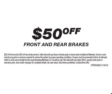 $50 off front and rear brakes. $25 off front and/or $25 off rear brake service. Valid only with purchase of brake pads or shoes when installed at Meineke. Service must include any parts or services required to restore the system to proper operating conditions. Coupon must be presented at time of estimate. Valid on most cars and light trucks at participating Meineke U.S. locations only. Not valid with any other offers, special order parts or warranty work. See center manager for complete details. No cash value. Void where prohibited. Limited time offer.Offer ends 11/30/16
