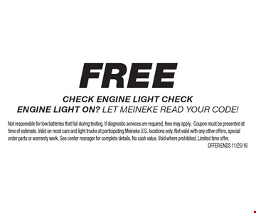 Free check engine light check engine light on? Let Meineke read your code!. Not responsible for low batteries that fail during testing. If diagnostic services are required, fees may apply.Coupon must be presented at time of estimate. Valid on most cars and light trucks at participating Meineke U.S. locations only. Not valid with any other offers, special order parts or warranty work. See center manager for complete details. No cash value. Void where prohibited. Limited time offer. Offer ends 11/25/16