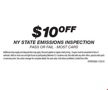 $10 OFF NY state emissions inspection. Pass or fail - most cars. Additional shop supply and disposal fees may apply. Discount applies to regular retail pricing.Coupon must be presented at time of estimate. Valid on most cars and light trucks at participating Meineke U.S. locations only. Not valid with any other offers, special order parts or warranty work. See center manager for complete details. No cash value. Void where prohibited. Limited time offer. Offer ends 11/25/16