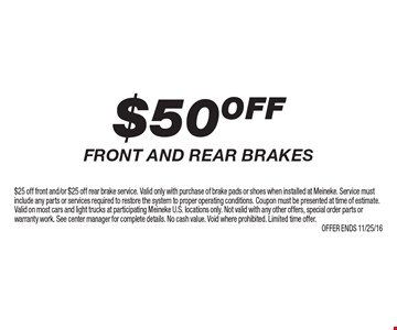 $50 OFF front and rear brakes. $25 off front and/or $25 off rear brake service. Valid only with purchase of brake pads or shoes when installed at Meineke. Service must include any parts or services required to restore the system to proper operating conditions. Coupon must be presented at time of estimate. Valid on most cars and light trucks at participating Meineke U.S. locations only. Not valid with any other offers, special order parts or warranty work. See center manager for complete details. No cash value. Void where prohibited. Limited time offer. Offer ends 11/25/16