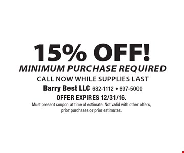 15% OFF! Minimum purchase required. Call now while supplies last. Offer expires 12/31/16. Must present coupon at time of estimate. Not valid with other offers, prior purchases or prior estimates.