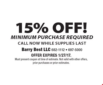 15% OFF Service. Minimum purchase required. Call now, while supplies last. Offer expires 1/27/17. Must present coupon at time of estimate. Not valid with other offers, prior purchases or prior estimates.