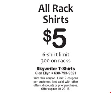 $5 All Rack Shirts. 6-shirt limit. 300 on racks. With this coupon. Limit 2 coupons per customer. Not valid with other offers, discounts or prior purchases. Offer expires 10-20-16.