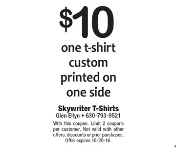 $10 one t-shirt custom printed on one side. With this coupon. Limit 2 coupons per customer. Not valid with other offers, discounts or prior purchases. Offer expires 10-20-16.