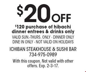 $20 off $120 purchase of hibachi dinner entrees & drinks only. Valid sun.-thurs. only. Dinner only dine in only. Not valid on holidays. With this coupon. Not valid with other offers. Exp. 2-3-17.