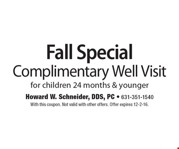 Fall Special. Complimentary Well Visit for children 24 months & younger. With this coupon. Not valid with other offers. Offer expires 12-2-16.
