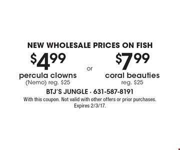 NEW WHOLESALE PRICES ON FISH. $4.99 percula clowns (Nemo) Reg. $25. or $7.99 coral beauties. Reg. $25. With this coupon. Not valid with other offers or prior purchases. Expires 2/3/17.