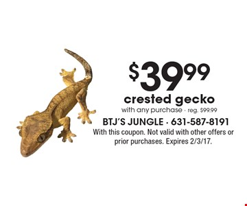$39.99 crested gecko with any purchase. Reg. $99.99. With this coupon. Not valid with other offers or prior purchases. Expires 2/3/17.