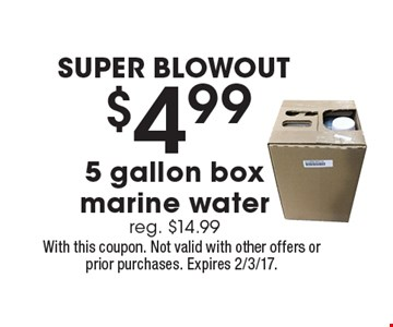 SUPER BLOWOUT. $4.99 5 gallon box marine water. Reg. $14.99. With this coupon. Not valid with other offers or prior purchases. Expires 2/3/17.