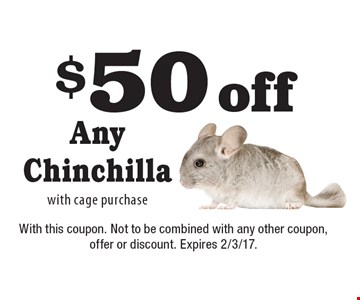 $50 off Any Chinchilla with cage purchase. With this coupon. Not to be combined with any other coupon, offer or discount. Expires 2/3/17.