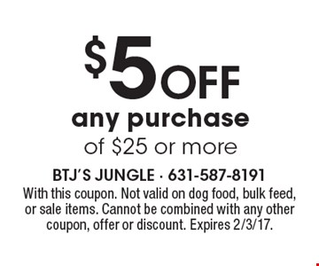 $5 off any purchase of $25 or more. With this coupon. Not valid on dog food, bulk feed, or sale items. Cannot be combined with any other coupon, offer or discount. Expires 2/3/17.