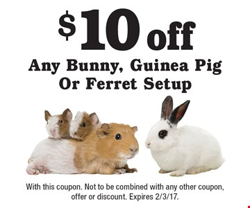 $10 off Any Bunny, Guinea Pig Or Ferret Setup. With this coupon. Not to be combined with any other coupon, offer or discount. Expires 2/3/17.