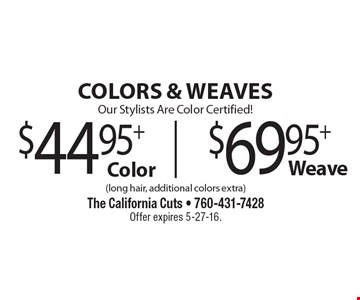 COLORS & WEAVES Our Stylists Are Color Certified! $44.95 + Color |  $69.95 + Weave. (long hair, additional colors extra). Offer expires 5-27-16.