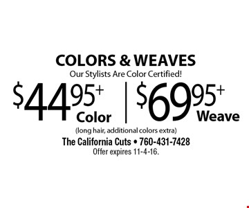 COLORS & WEAVES Our Stylists Are Color Certified! $44.95+ Color $69.95+ Weave . (long hair, additional colors extra). Offer expires 11-4-16.
