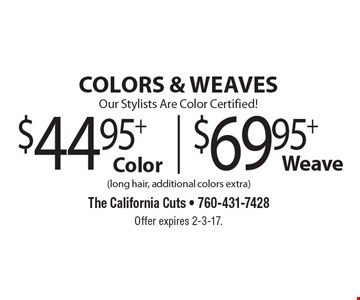 COLORS & WEAVES. Our Stylists Are Color Certified! $44.95+ Color. $69.95+ Weave. (long hair, additional colors extra). Offer expires 2-3-17.