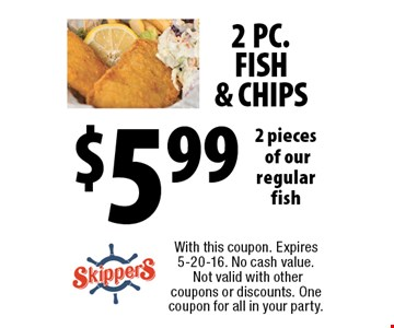 2 PC. FISH & CHIPS $5.99 2 pieces of our regular fish. With this coupon. Expires 5-20-16. No cash value. Not valid with other coupons or discounts. One coupon for all in your party.