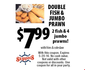DOUBLE FISH & JUMBO PRAWN $7.99 2 fish & 4 jumbo prawns! With fries & coleslaw. With this coupon. Expires 5-20-16. No cash value. Not valid with other coupons or discounts. One coupon for all in your party.
