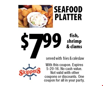 seafood platter $7.99 fish, shrimp & clams served with fries & coleslaw. With this coupon. Expires 5-20-16. No cash value. Not valid with other coupons or discounts. One coupon for all in your party.