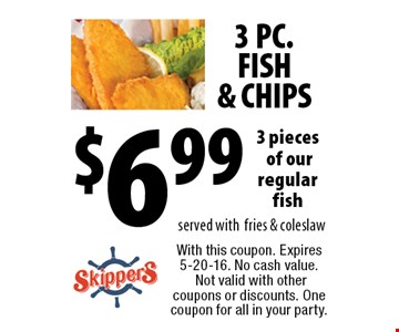 3 PC. FISH & CHIPS $6.99 3 pieces of our regular fish served with fries & coleslaw. With this coupon. Expires 5-20-16. No cash value. Not valid with other coupons or discounts. One coupon for all in your party.
