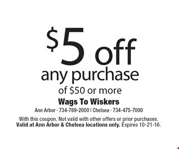 $5 off any purchase of $50 or more. With this coupon. Not valid with other offers or prior purchases.Valid at Ann Arbor & Chelsea locations only. Expires 10-21-16.