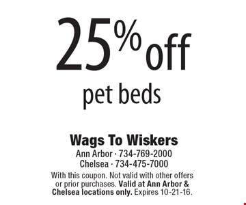 25%off pet beds. With this coupon. Not valid with other offers or prior purchases. Valid at Ann Arbor & Chelsea locations only. Expires 10-21-16.