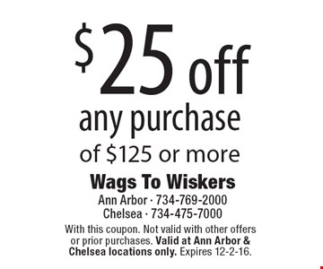 $25 off any purchase of $125 or more. With this coupon. Not valid with other offers or prior purchases. Valid at Ann Arbor & Chelsea locations only. Expires 12-2-16.