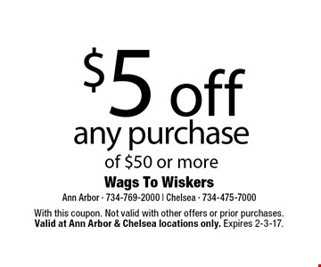 $5 off any purchase of $50 or more. With this coupon. Not valid with other offers or prior purchases.Valid at Ann Arbor & Chelsea locations only. Expires 2-3-17.