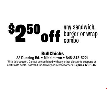 $2.50 off any sandwich, burger or wrap combo. With this coupon. Cannot be combined with any other discounts coupons or certificate deals. Not valid for delivery or internet orders. Expires 12-31-16.