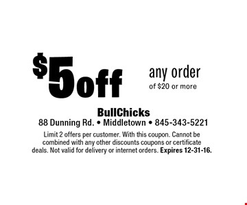$5 off any order of $20 or more. Limit 2 offers per customer. With this coupon. Cannot be combined with any other discounts coupons or certificate deals. Not valid for delivery or internet orders. Expires 12-31-16.