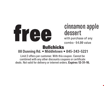 free cinnamon apple dessert with purchase of any combo • $4.99 value. Limit 2 offers per customer. With this coupon. Cannot be combined with any other discounts coupons or certificate deals. Not valid for delivery or internet orders. Expires 12-31-16.