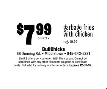 $7.99 garbage fries with chicken. Reg. $9.99 plus tax. Limit 2 offers per customer. With this coupon. Cannot be combined with any other discounts coupons or certificate deals. Not valid for delivery or internet orders. Expires 12-31-16.