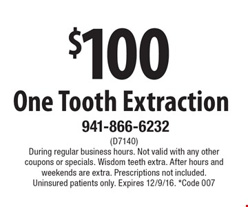 $100 One Tooth Extraction. (D7140) During regular business hours. Not valid with any other coupons or specials. Wisdom teeth extra. After hours and weekends are extra. Prescriptions not included. Uninsured patients only. Expires 12/9/16. *Code 007