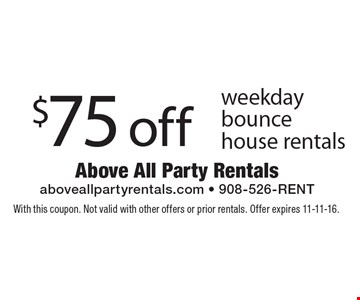 $75 off weekday bounce house rentals. With this coupon. Not valid with other offers or prior rentals. Offer expires 11-11-16.