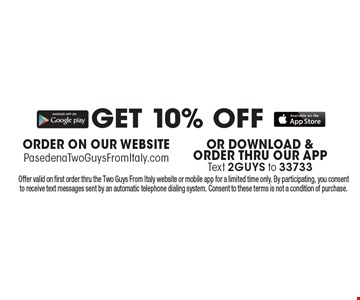 GET 10% OFF ORDER ON OUR WEBSITE: PasedenaTwoGuysFromItaly.com OR DOWNLOAD & ORDER THRU OUR APPText 2GUYS to 33733. Offer valid on first order thru the Two Guys From Italy website or mobile app for a limited time only. By participating, you consent to receive text messages sent by an automatic telephone dialing system. Consent to these terms is not a condition of purchase.