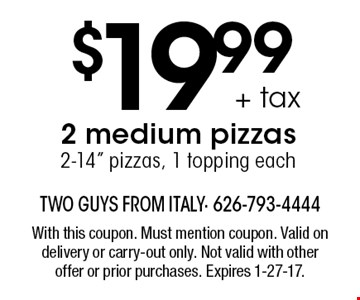 $19.99 + tax 2 medium pizzas 2-14