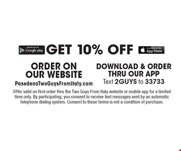 GET 10% OFF ORDER ON OUR WEBSITE PasedenaTwoGuysFromItaly.com. Offer valid on first order thru the Two Guys From Italy website or mobile app for a limited time only. By participating, you consent to receive text messages sent by an automatic telephone dialing system. Consent to these terms is not a condition of purchase.