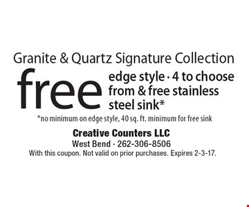 Granite & Quartz Signature Collection free edge style - 4 to choose from & free stainless steel sink* *no minimum on edge style, 40 sq. ft. minimum for free sink. With this coupon. Not valid on prior purchases. Expires 2-3-17.