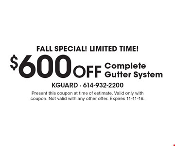 FALL Special! Limited Time! $600 OFF Complete Gutter System. Present this coupon at time of estimate. Valid only with coupon. Not valid with any other offer. Expires 11-11-16.