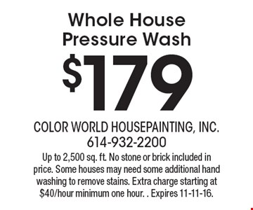 $179 Whole House Pressure Wash. Up to 2,500 sq. ft. No stone or brick included in price. Some houses may need some additional hand washing to remove stains. Extra charge starting at $40/hour minimum one hour. Expires 11-11-16.