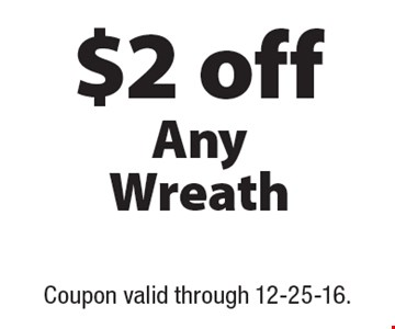 $2 off Any Wreath. Coupon valid through 12-25-16.
