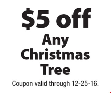 $5 off Any Christmas Tree. Coupon valid through 12-25-16.