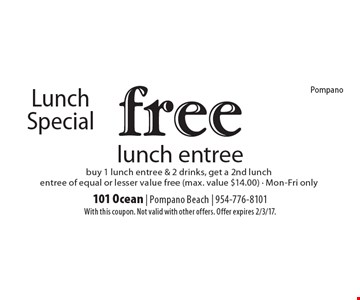 Lunch Special. Free lunch entree. Buy 1 lunch entree & 2 drinks, get a 2nd lunch entree of equal or lesser value free (max. value $14.00). Mon-Fri only. With this coupon. Not valid with other offers. Offer expires 2/3/17.