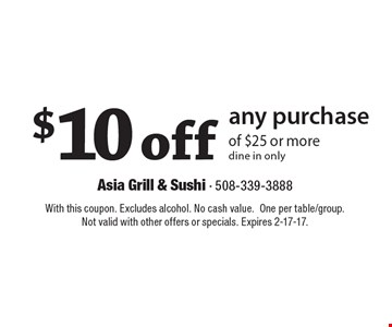 $10 off any purchase of $25 or more dine in only. With this coupon. Excludes alcohol. No cash value. One per table/group. Not valid with other offers or specials. Expires 2-17-17.
