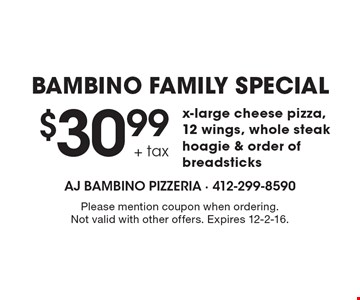BAMBINO FAMILY SPECIAL $30.99 + tax x-large cheese pizza, 12 wings, whole steak hoagie & order of breadsticks. Please mention coupon when ordering. Not valid with other offers. Expires 12-2-16.