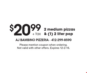 $20.99 + tax 2 medium pizzas & (1) 2 liter pop. Please mention coupon when ordering. Not valid with other offers. Expires 12-2-16.