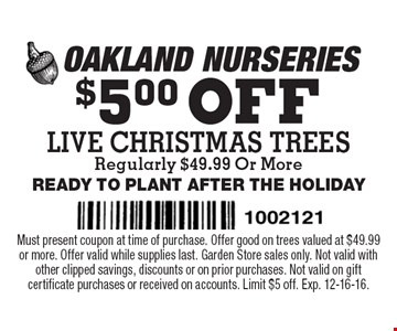 $5.00 OFF LIVE CHRISTMAS TREES Regularly $49.99 Or More. READY TO PLANT AFTER THE HOLIDAY. Must present coupon at time of purchase. Offer good on trees valued at $49.99 or more. Offer valid while supplies last. Garden Store sales only. Not valid with other clipped savings, discounts or on prior purchases. Not valid on gift certificate purchases or received on accounts. Limit $5 off. Exp. 12-16-16.