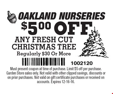 $5.00 OFF ANY FRESH CUT CHRISTMAS TREE Regularly $30 Or More. Must present coupon at time of purchase. Limit $5 off per purchase. Garden Store sales only. Not valid with other clipped savings, discounts or on prior purchases. Not valid on gift certificate purchases or received on accounts. Expires 12-16-16.