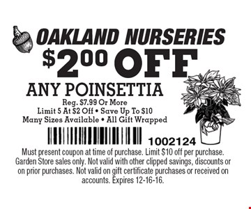 $2.00 OFF ANY POINSETTIA Reg. $7.99 Or More. Limit 5 At $2 Off - Save Up To $10. Many Sizes Available - All Gift Wrapped. Must present coupon at time of purchase. Limit $10 off per purchase.Garden Store sales only. Not valid with other clipped savings, discounts or on prior purchases. Not valid on gift certificate purchases or received on accounts. Expires 12-16-16.